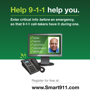 Help 911 help you. Enter critical info before an emergency, so that 911 call takers have it during one. Register for free at www.smart911.com